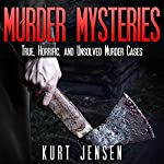 Murder Mysteries: True, Horrific, and Unsolved Murder Cases: True & Puzzling Stories, Book 1 | Kurt Jensen