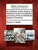 An address to the citizens of Alabama on the Constitution and laws of the Confederate States of America. (1275793355) by Smith, Robert H
