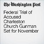Federal Trial of Accused Charleston Church Gunman Set for November | Mark Berman,Matt Zapotosky