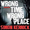 Wrong Time, Wrong Place (       UNABRIDGED) by Simon Kernick Narrated by Clare Corbett
