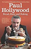 A. S Dagnell Paul Hollywood - Bread, Buns and Baking: The Unauthorised Biography of Britain's Best-loved Baker