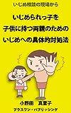 いじめ相談の現場から いじめられっ子を子供に持つ両親のための、いじめへの具体的対処法