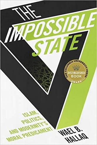 The Impossible State: Islam, Politics, and Modernity's Moral Predicament written by Wael B. Hallaq