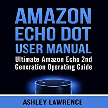 Amazon Echo Dot User Manual: Ultimate Amazon Echo 2nd Generation Operating Guide Audiobook by Ashley Lawrence Narrated by Sangita Chauhan