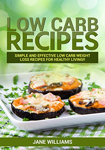 LOW CARB: Low Carb Recipes: Simple and effective low carb weight loss recipes for healthy living!! (lose weight, lose belly fat,low carb diet,everyday healthy diet) by Jane Williams