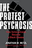 "Jonathan Metzl, ""The Protest Psychosis: How Schizophrenia Became a Black Disease"" (Beacon Press, 2010)"