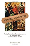 img - for Healing Hereafter: Finding Rational and Refreshing Answers for Why We're Here and Where We're Headed by Dykstra, Jason (2013) Paperback book / textbook / text book