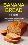 Banana Bread Recipes: The Ultimate Banana Bread Recipe Cookbook