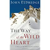 The Way of the Wild Heart: A Map for the Masculine Journey ~ John Eldredge