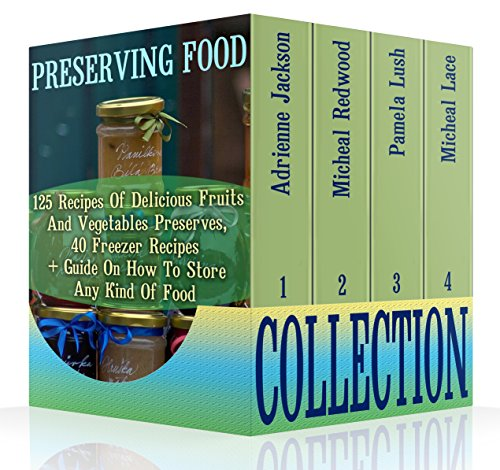 Preserving Food Collection: 125 Recipes Of Delicious Fruits And Vegetables Preserves, 40 Freezer Recipes  + Guide On How To Store Any Kind Of Food: (Canning ... Canning Recipe ((Pressure Canning Recipes)) by Adrienne Jackson, Micheal Lace, Pamela Lush, Micheal Redwood