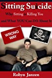 Sitting Suicide: Why Sitting is Killing You -- And What YOU Can DO About It