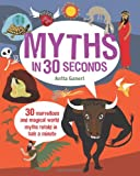 Myths in 30 Seconds: 30 Marvellous and Magical World Myths Retold in Half a Minute (Children's 30 Second)