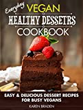 Everyday Vegan Healthy Desserts Cookbook: Easy and Delicious Dessert Recipes for Busy Vegans (English Edition)