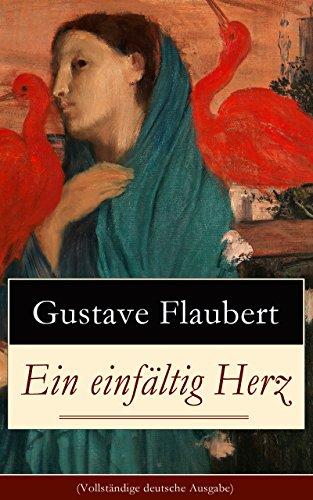 Flaubert, Gustave - Ein einfältig Herz (Vollständige deutsche Ausgabe): Eine Novelle des Autors von Madame (Frau) Bovary, Salambo und Die Erziehung des Herzens: oder auch Die Schule der Empfindsamkeit