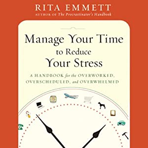Manage Your Time to Reduce Your Stress: A Handbook for the Overworked, Overscheduled, and Overwhelmed | [Rita Emmett]