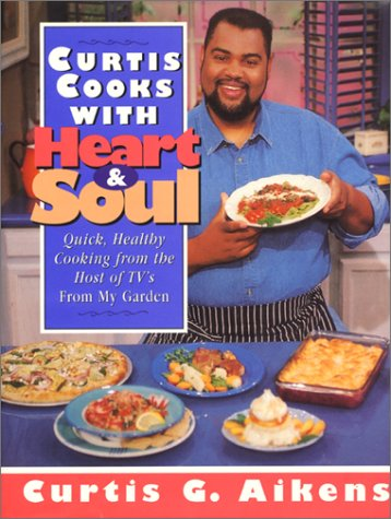 Curtis Cooks With Heart & Soul: Quick, Healthy Cooking from the Host of Tv's from My Garden, Curtis G. Aikens