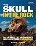 Lee R. Berger The Skull in the Rock: How a Scientist, a Boy, and Google Earth Opened a New Window on Human Origins