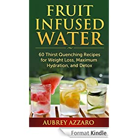 Fruit Infused Water: 60 Thirst Quenching Recipes for Weight Loss, Maximum Hydration, and Detox (Natural Vitamin Water with Fruit Infused Water Recipes) (English Edition)