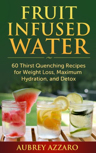 Fruit Infused Water: 60 Thirst Quenching Recipes For Weight Loss, Maximum Hydration, And Detox (Natural Vitamin Water With Fruit Infused Water Recipes)