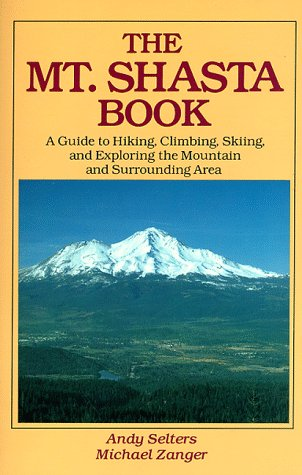 The Mt. Shasta Book: A Guide to Hiking, Climbing, Skiing, and Exploring the Mountain and Surrounding Area/Book and Map, Andy Selters, Michael Zanger