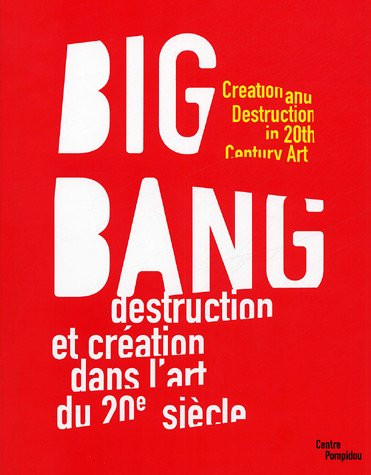 Big Bang: Creation and Destruction in 20th Century Art / Destruction et Creation dans L'art du 20e S