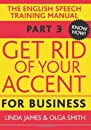 Get Rid of Your Accent for Business: Pt. 3: The English Pronunciation and Speech Training Manual (Elocution)