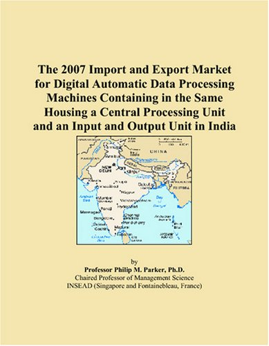 The 2007 Import and Export Market for Digital Automatic Data Processing Machines Containing in the Same Housing a Central Processing Unit and an Input and Output Unit in India