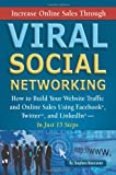 Increase Online Sales Through Viral Social Networking: How to Build Your Web Site Traffic and Online Sales Using Facebook, Twitter, and LinkedIn… In Just 15 Steps
