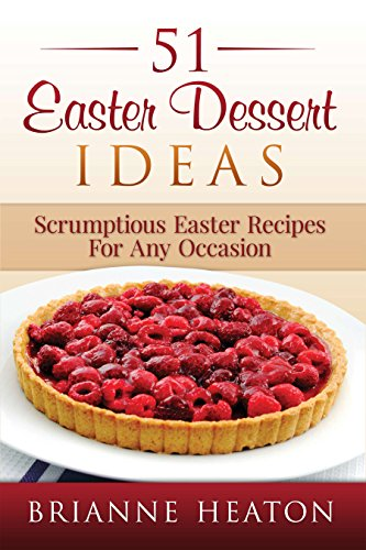Book: 51 Easter Dessert Ideas - Scrumptious Easter Recipes For Any Occasion by Brianne Heaton