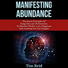 Manifesting Abundance: The Secret Principles of Using the Law of Attraction to Manifest Wealth, Love, Happiness and Anything You Can Imagine (       UNABRIDGED) by Tim Reid Narrated by Frank George
