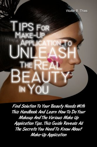 Easy Tips For Make-Up Application To Unleash The Real Beauty In You: Find Solution To Your Beauty Needs With This Handbook And Learn How To Do Your Makeup ... You Need To Know About Make-Up Application!
