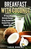 Breakfast with Coconut: 30 Easy and Delicious Recipes Using Coconut Oil, Coconut Flour, and Coconut Milk