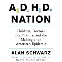 ADHD Nation: Children, Doctors, Big Pharma, and the Making of an American Epidemic Audiobook by Alan Schwarz Narrated by Jonathan Todd Ross