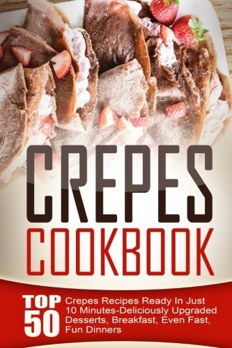 Crepes Cookbook: Top 50 Crepes Recipes Ready In Just 10 Minutes-Deliciously Upgraded Desserts, Breakfast, Even Fast, Fun Dinners (Crepe Cookbook compare prices)