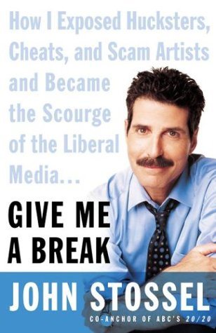 Give Me a Break : How I Exposed Hucksters, Scam Artists, Cheats, and Charlatans---And Then Became the Scourge of the Liberal Media, JOHN STOSSEL