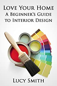 Love Your Home - A Beginner's Guide to Interior Design by Endeavour Press Ltd.