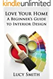 Love Your Home - A Beginner's Guide to Interior Design