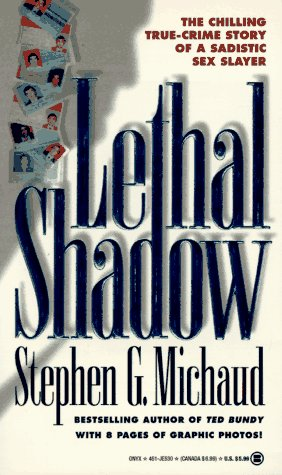 Lethal Shadow: The Chilling True-Crime Story of a Sadistic Sex Slayer, STEPHEN G. MICHAUD