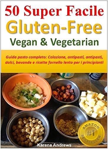 50 Super Facile Gluten-Free Vegan & Vegetarian: Guida pasto completo: Colazione, antipasti, antipasti, dolci, bevande e ricette fornello lento per i principianti (Italian Edition)