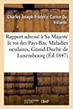 img - for Rapport Adresse a Sa Majeste Le Roi Des Pays-Bas. Maladies Oculaires, Grand-Duche de Luxembourg 1847 (Sciences) (French Edition) book / textbook / text book