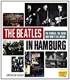 Spencer Leigh The Beatles in Hamburg: The Stories the Scene and How it All Began