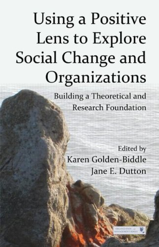 Using a Positive Lens to Explore Social Change and Organizations: Building a Theoretical and Research Foundation (Series in Organization and Management)
