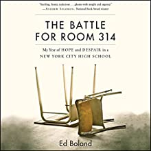 The Battle for Room 314: My Year of Hope and Despair in a New York City High School Audiobook by Ed Boland Narrated by Ed Boland