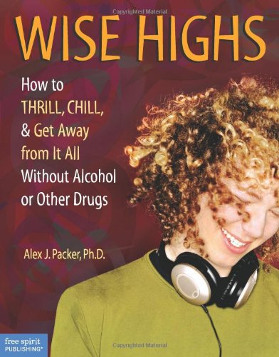 Wise Highs: How To Thrill, Chill, & Get Away From It All Without Alcohol Or Other Drugs