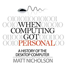 When Computing Got Personal: A History of the Desktop Computer (       UNABRIDGED) by Matt Nicholson Narrated by Norman Gilligan