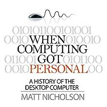 When Computing Got Personal: A History of the Desktop Computer | Livre audio Auteur(s) : Matt Nicholson Narrateur(s) : Norman Gilligan