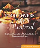 Food Lovers Guide to Montreal: Best Local Specialties, Markets, Recipes, Restaurants & Events (Food Lovers Series)