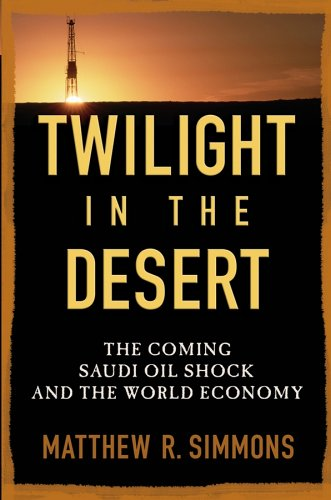 Twilight in the Desert: The Coming Saudi Oil Shock and the World Economy: Matthew R. Simmons: 9780471738763: Amazon.com: Books