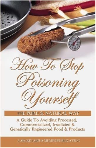 How To Stop Poisoning Yourself The Pure & Natural Way: A Guide To Avoiding Processed, Commercialized, Irradiated & Genetically Engineered Food and Products