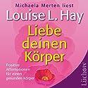 Liebe deinen Körper: Positive Affirmationen für einen gesunden Körper Hörbuch von Louise L. Hay Gesprochen von: Michaela Merten